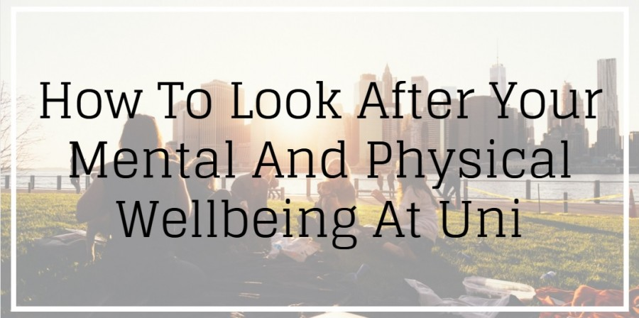 How To Look After Your Mental And Physical Wellbeing At Uni
